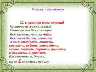 Глаголы - исключения 11 глаголов исключений Ко второму же спряженью Отнесем