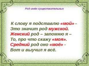 Род имён существительных К словуяподставлю «мой» - Это значит род мужской.