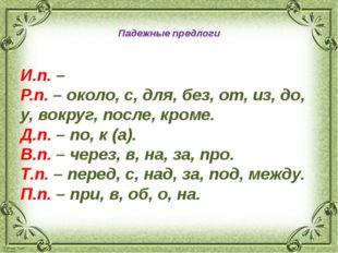 Падежные предлоги И.п.– Р.п.– около, с, для, без, от, из, до, у, вокруг, п