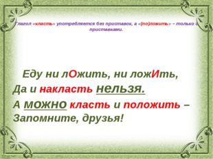 Глагол «класть» употребляется без приставок, а «(по)ложить» – только с прист