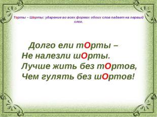Торты – Шорты: ударение во всех формах обоих слов падает на первый слог. Дол