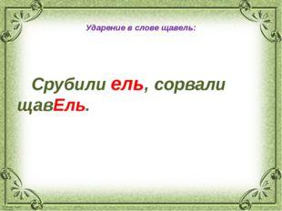 Ударение в словещавель: Срубили ель, сорвали щавЕль. © Фокина Лидия Петровна
