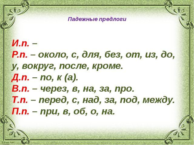 Падежные предлоги И.п.– Р.п.– около, с, для, без, от, из, до, у, вокруг, п...