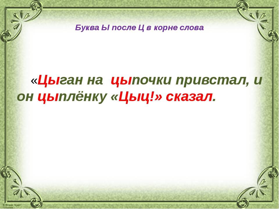 Буква Ы после Ц в корне слова «Цыган на цыпочки привстал, и он цыплёнку «Цыц...