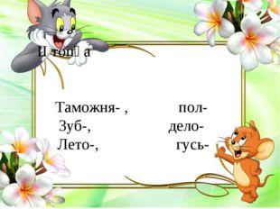 ІІ топқа Таможня- , пол- Зуб-, дело- Лето-, гусь-