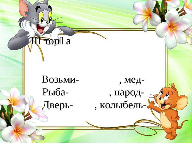 IІІ топқа Возьми- , мед- Рыба- , народ- Дверь- , колыбель-