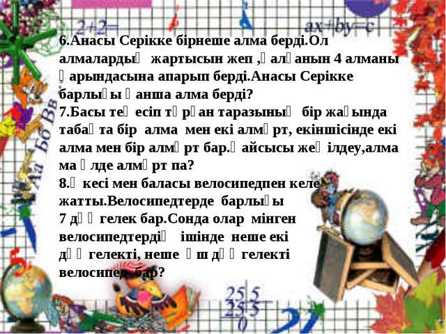 6.Анасы Серікке бірнеше алма берді.Ол алмалардың жартысын жеп ,қалғанын 4 алм...