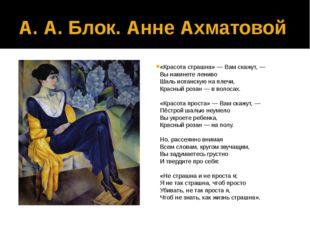 А. А. Блок. Анне Ахматовой «Красота страшна»— Вам скажут, — Вы накинете лени