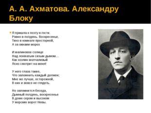 А. А. Ахматова. Александру Блоку Я пришла к поэту в гости. Ровно в полдень. В