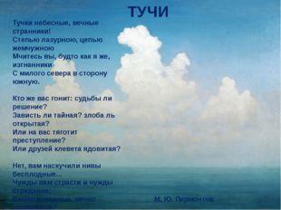 Тучи М. Ю. Лермонтов Тучки небесные, вечные странники! Степью лазурною, цепь