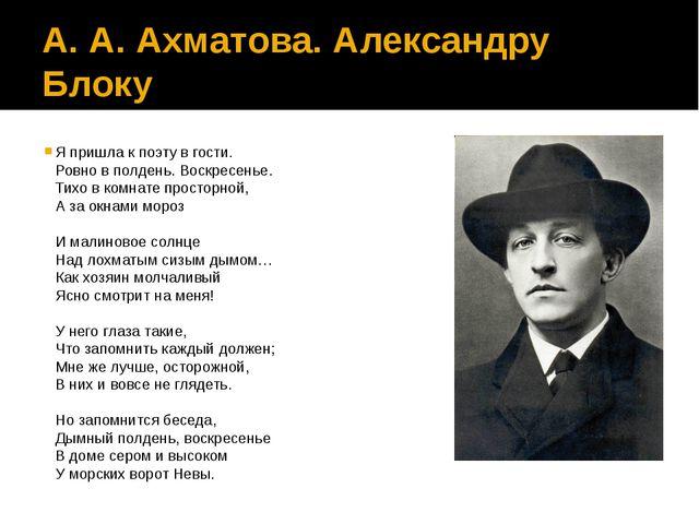 А. А. Ахматова. Александру Блоку Я пришла к поэту в гости. Ровно в полдень. В...
