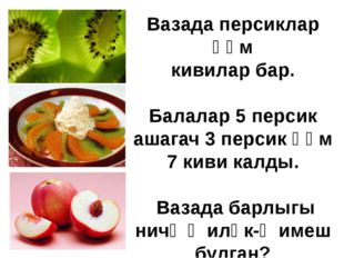 Вазада персиклар һәм кивилар бар. Балалар 5 персик ашагач 3 персик һәм 7 киви