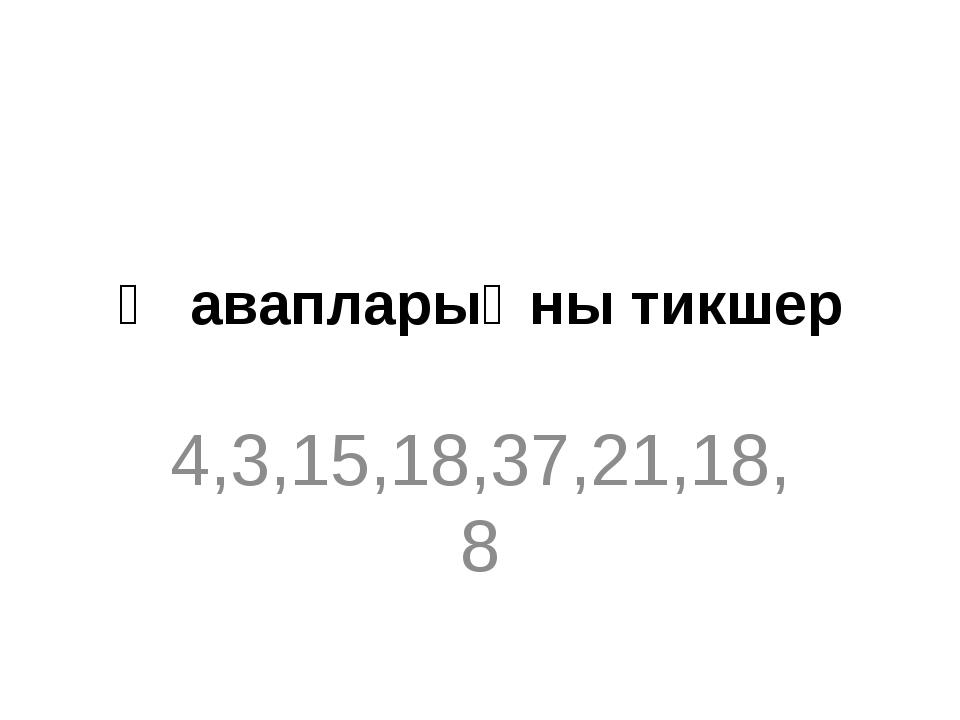 Җавапларыңны тикшер 4,3,15,18,37,21,18,8