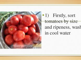 1)	Firstly, sort tomatoes by size and ripeness, wash in cool water