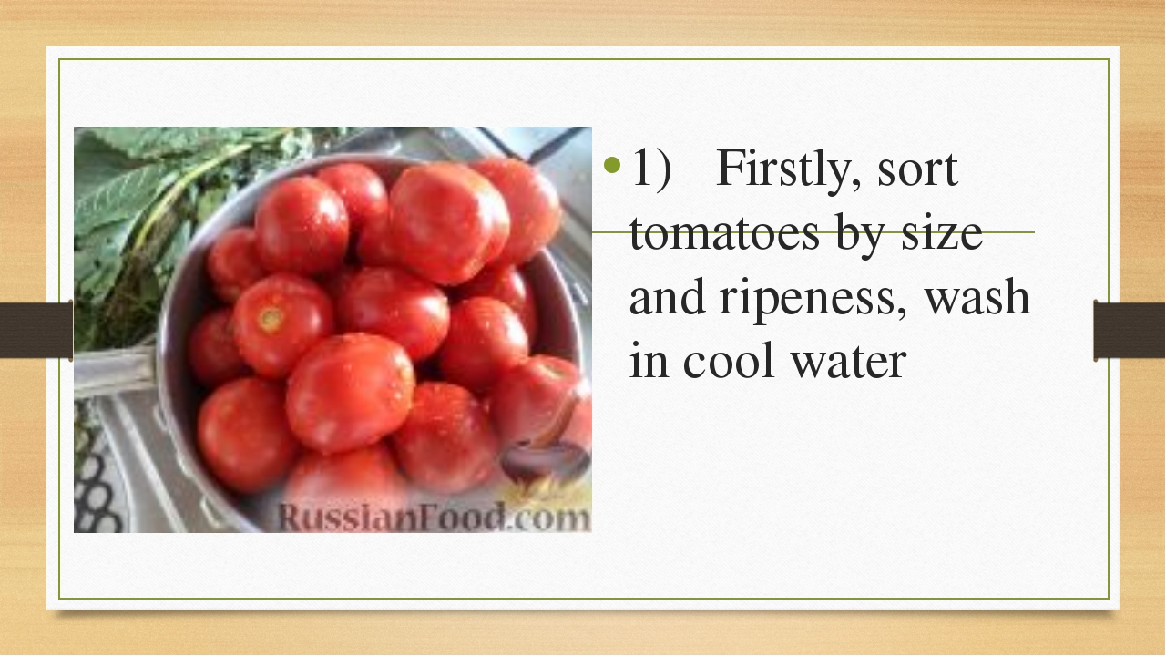 1)Firstly, sort tomatoes by size and ripeness, wash in cool water