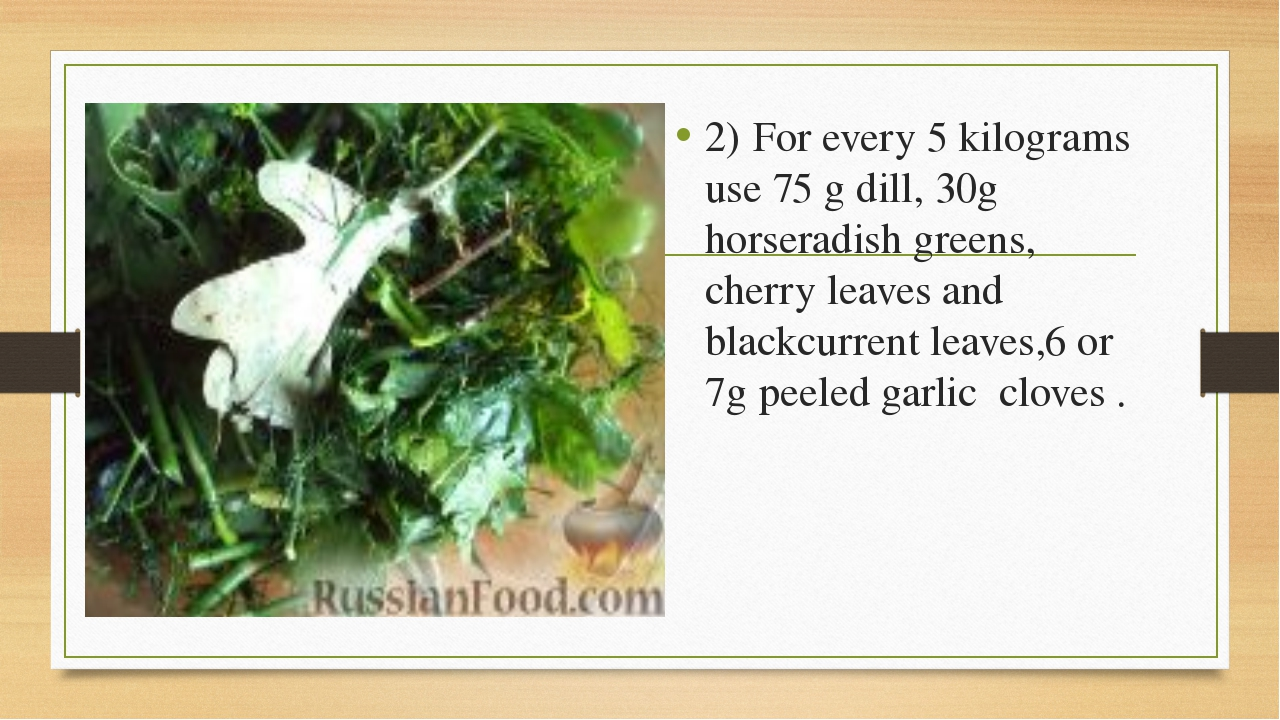 2)	For every 5 kilograms use 75 g dill, 30g horseradish greens, cherry leaves...