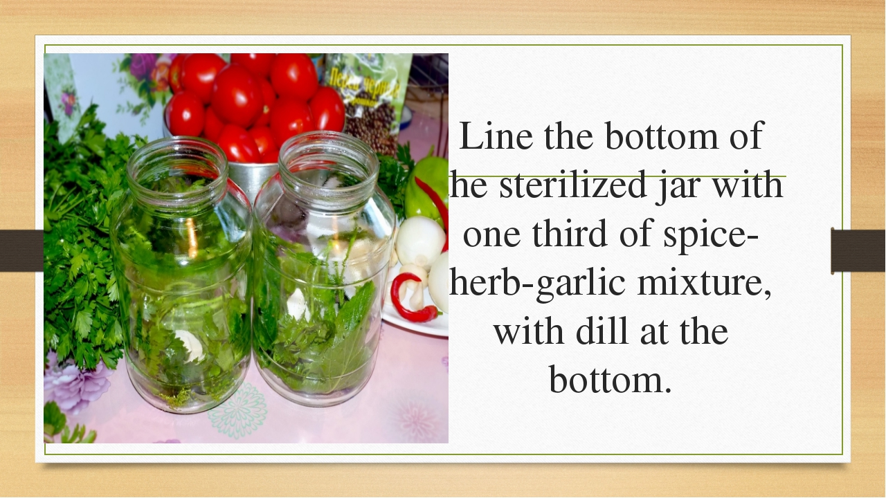 Line the bottom of the sterilized jar with one third of spice-herb-garlic mix...