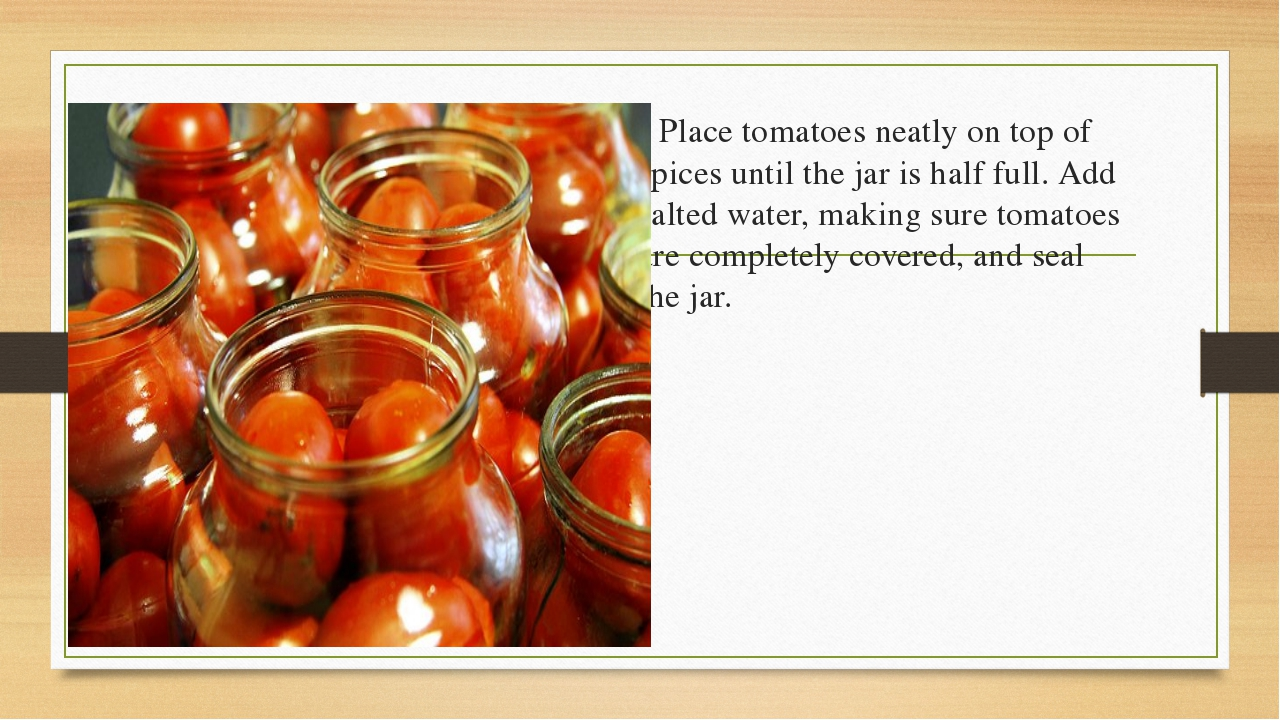 5)	Place tomatoes neatly on top of spices until the jar is half full. Add sal...