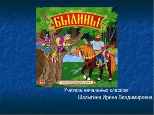 Учитель начальных классов Шалыгина Ирина Владимировна