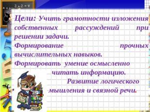 Цели: Учить грамотности изложения собственных рассуждений при решении задачи