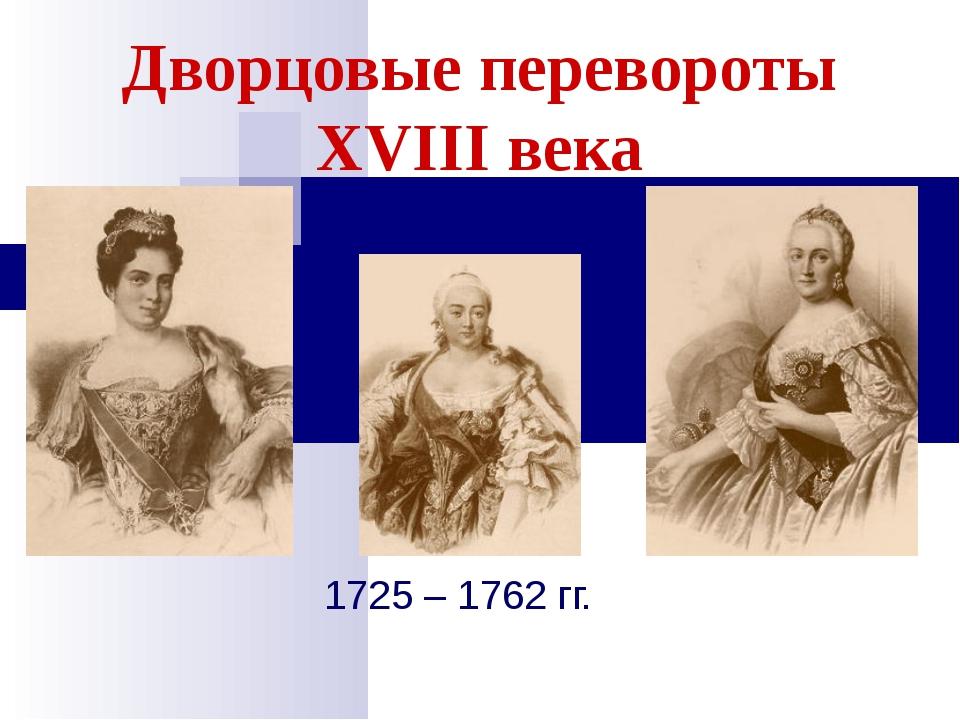 Дворцовые перевороты XVIII века 1725 – 1762 гг.