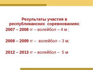 Результаты участия в республиканских соревнованиях: 2007 – 2008 гг – волейбо