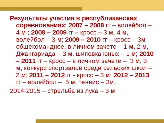 Результаты участия в республиканских соревнованиях: 2007 – 2008 гг – волейбол...