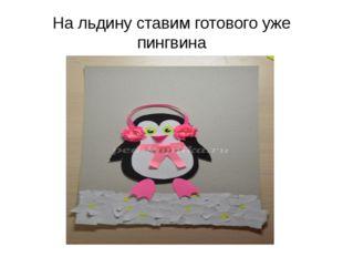 На льдину ставим готового уже пингвина