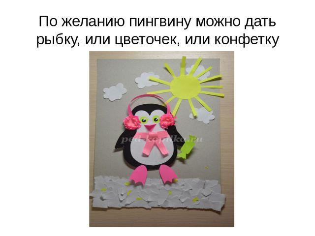 По желанию пингвину можно дать рыбку, или цветочек, или конфетку