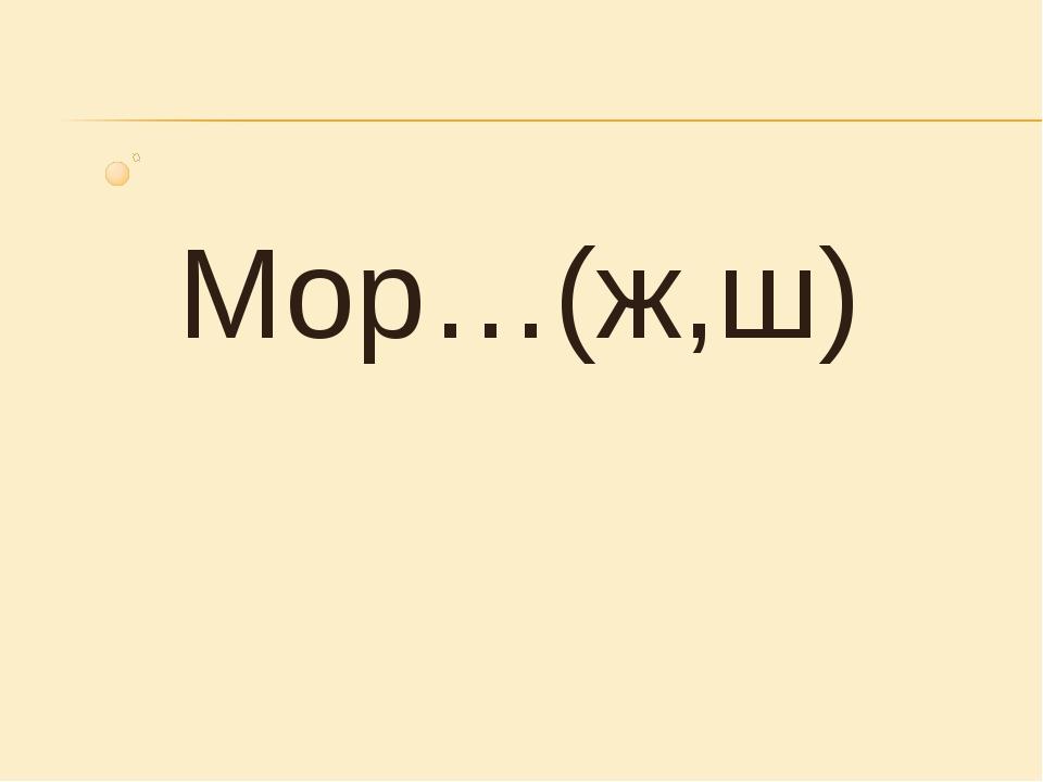 Мор…(ж,ш)