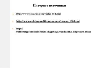 Интернет источники http://www.osvarke.com/rezka-05.html http://www.welding.su