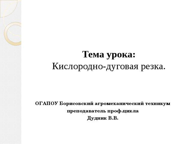Тема урока: Кислородно-дуговая резка. ОГАПОУ Борисовский агромеханический тех...