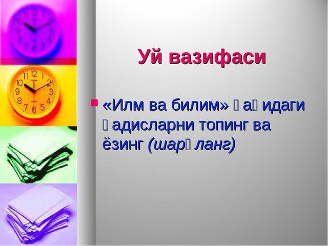 Уй вазифаси «Илм ва билим» ҳақидаги ҳадисларни топинг ва ёзинг (шарҳланг)