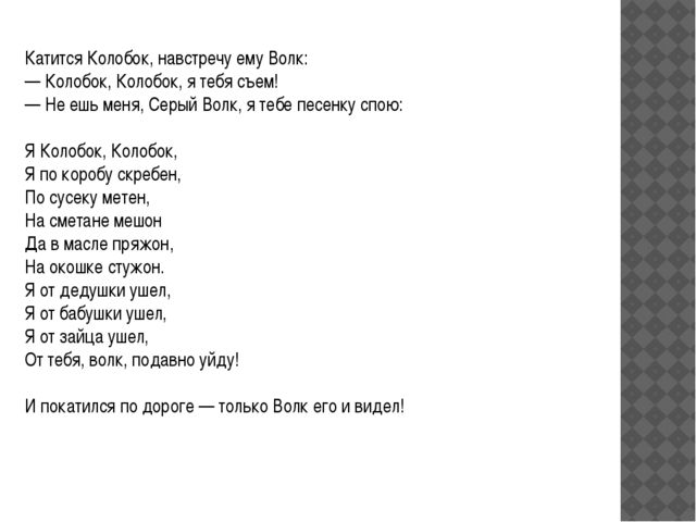 Катится Колобок, навстречу ему Волк: — Колобок, Колобок, я тебя съем! — Не еш...