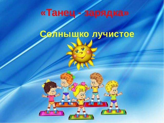 «Танец - зарядка» Солнышко лучистое