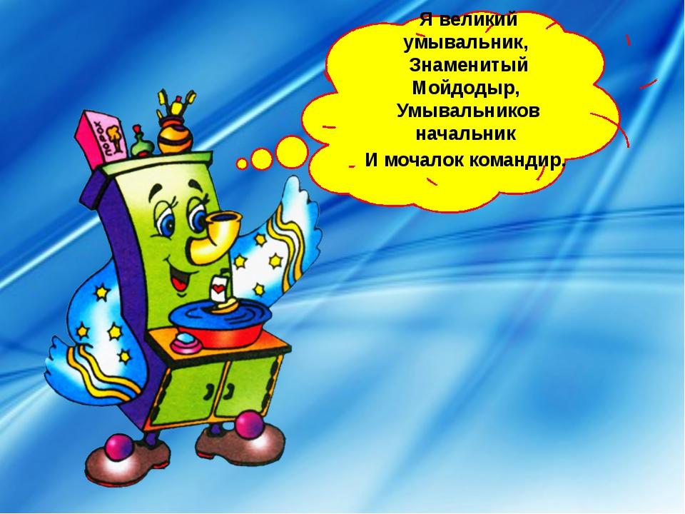 Я великий умывальник, Знаменитый Мойдодыр, Умывальников начальник И мочал...