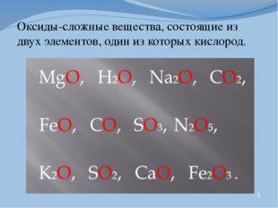 Оксиды-сложные вещества, состоящие из двух элементов, один из которых кислор
