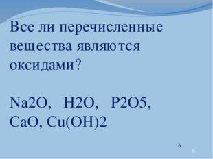 Все ли перечисленные вещества являются оксидами? Na2O, Н2O, P2O5, CaO, Cu(OH