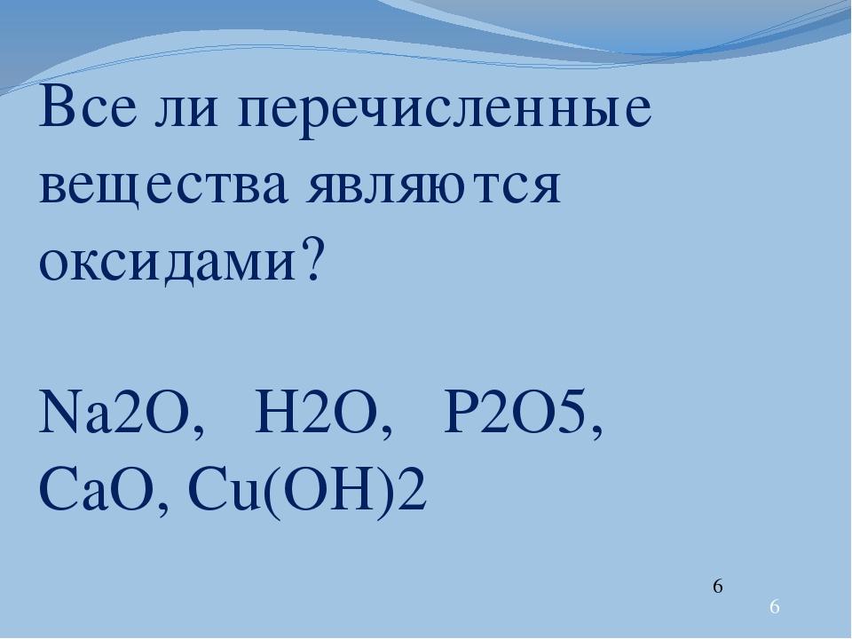 Все ли перечисленные вещества являются оксидами? Na2O, Н2O, P2O5, CaO, Cu(OH...