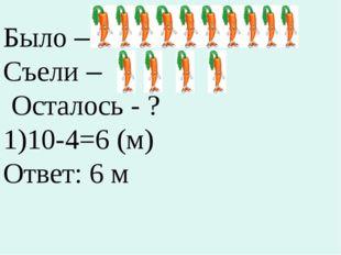 Было – Съели – Осталось - ? 10-4=6 (м) Ответ: 6 м