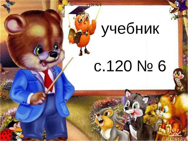 учебник с.120 № 6 c 120 № 6