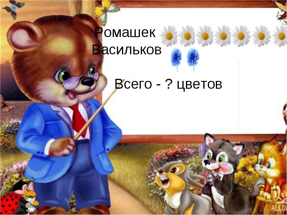Ромашек –  Васильков – Всего - ? цветов