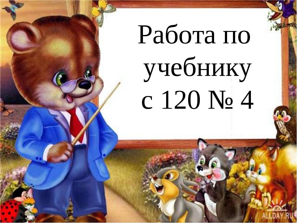 Работа по учебнику с 120 № 4