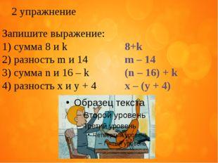 2 упражнение Запишите выражение: сумма 8 и k  8+k разность m и 14  m – 14