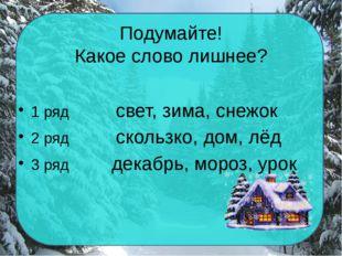 Подумайте! Какое слово лишнее? 1 ряд свет, зима, снежок 2 ряд скользко, дом,