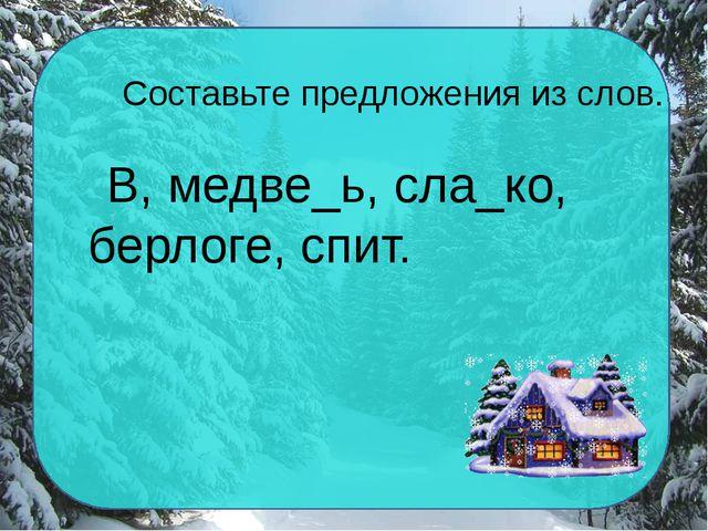 Составьте предложения из слов. В, медве_ь, сла_ко, берлоге, спит.