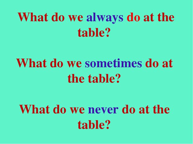 What do we always do at the table? What do we sometimes do at the table? Wha...