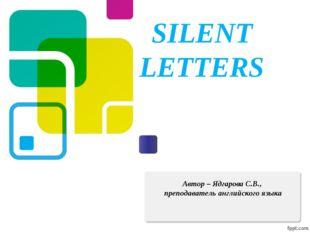 SILENT LETTERS Автор – Ядгарова С.В., преподаватель английского языка