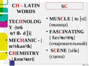 CH – LATIN WORDS TECHNOLOGY -|tekˈnɑːlədʒi| MECHANIC - |mɪˈkanɪk| CHEMISTRY -