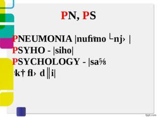 PN, PS PNEUMONIA |nuːˈmoʊnjə| PSYHO - |siho| PSYCHOLOGY - |saɪˈkɑːlədʒi|